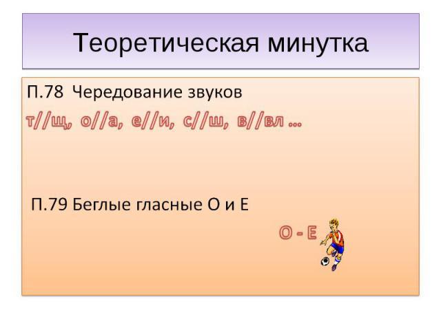 Теоретическая минутка П.78 Чередование звуковт//щ, о//а, е//и, с//ш, в//вл … П.79 Беглые гласные О и Е О - Е