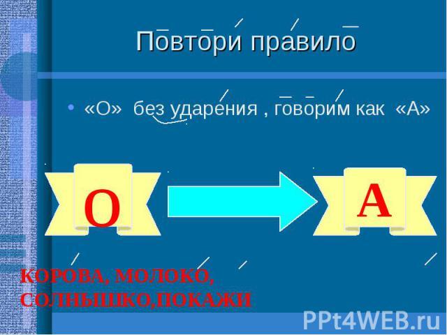 Повтори правило «О» без ударения , говорим как «А» КОРОВА, МОЛОКО, СОЛНЫШКО,ПОКАЖИ
