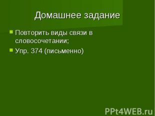Домашнее заданиеПовторить виды связи в словосочетании;Упр. 374 (письменно)