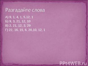 Разгадайте слова А) 9, 1, 4, 1, 5,12, 1Б) 9, 3, 21, 12, 10В) 2, 21, 12, 3, 29Г)