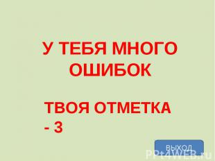 У ТЕБЯ МНОГО ОШИБОК ТВОЯ ОТМЕТКА - 3