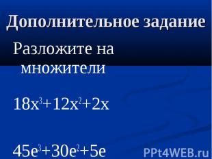 Дополнительное задание Разложите на множители18x3+12x2+2x45e3+30e2+5e