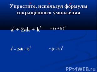 Упростите, используя формулы сокращённого умножения a2 + 2аk + k2 = (а + k )2 e2