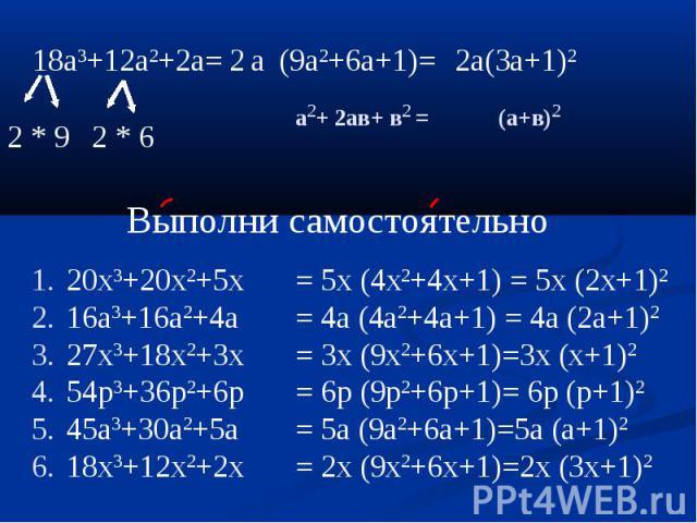 18a3+12a2+2a= (9a2+6a+1)= 2a(3a+1)2 20x3+20x2+5x16a3+16a2+4a27x3+18x2+3x54p3+36p2+6p45a3+30a2+5a18x3+12x2+2x = 5x (4x2+4x+1) = 5x (2x+1)2= 4a (4a2+4a+1) = 4a (2a+1)2= 3x (9x2+6x+1)=3x (x+1)2= 6p (9p2+6p+1)= 6p (p+1)2= 5a (9a2+6a+1)=5a (a+1)2= 2x (9x…