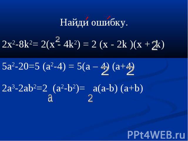 Найди ошибку.2х2-8k2= 2(х - 4k2) = 2 (x - 2k )(x + k)5a2-20=5 (a2-4) = 5(a – 4) (a+4)2а3-2аb2=2 (а2-b2)= a(а-b) (а+b)