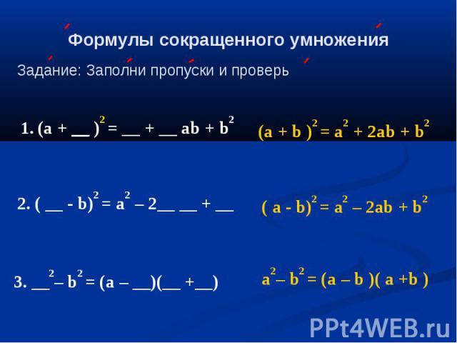 Формулы сокращенного умножения Задание: Заполни пропуски и проверь (а + __ )2 = __ + __ аb + b2 2. ( __ - b)2 = а2 – 2__ __ + __ 3. __2– b2 = (а – __)(__ +__) (а + b )2 = a2 + 2аb + b2 ( a - b)2 = а2 – 2ab + b2 a2– b2 = (а – b )( a +b )