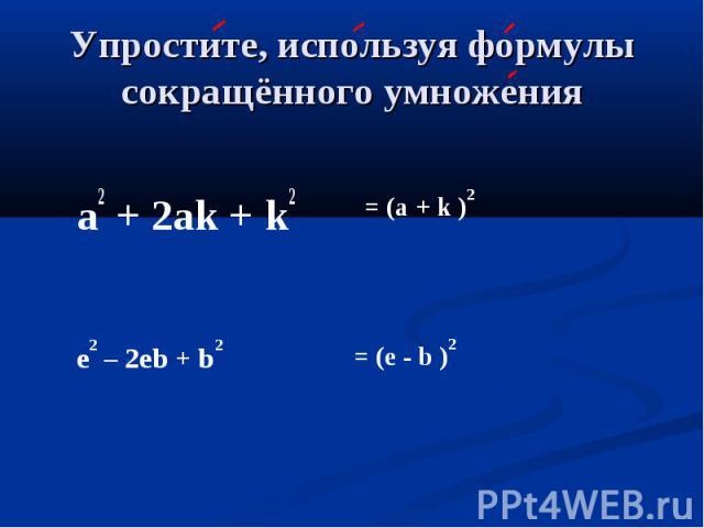 Упростите, используя формулы сокращённого умножения a2 + 2аk + k2 = (а + k )2 e2 – 2eb + b2 = (e - b )2
