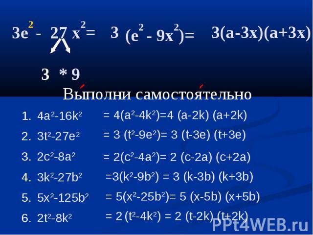 3e2 - 27 x2= (e2 - 9x2)= 3(а-3x)(a+3x) Выполни самостоятельно 4a2-16k23t2-27e22c2-8a23k2-27b25x2-125b22t2-8k2