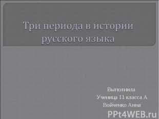 Три периода в истории русского языка Выполнила Ученица 11 класса АВойченко Анна