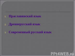 Праславянский языкДревнерусский языкСовременный русский язык