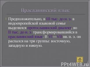Праславянский язык Предположительно, в IIIтыс. дон.э. в индоевропейской языко