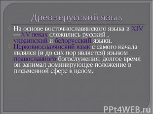Древнерусский язык На основе восточнославянского языка в XIV—XV веках сложились