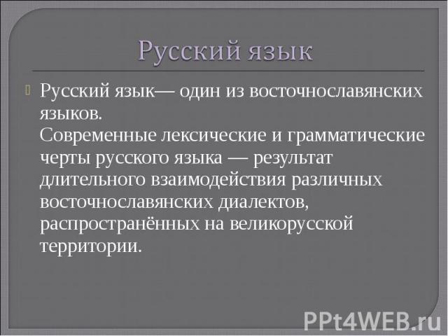 Русский язык Русский язык— один из восточнославянских языков.Современные лексические и грамматические черты русского языка — результат длительного взаимодействия различных восточнославянских диалектов, распространённых на великорусской территории.