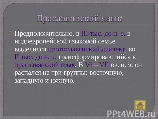 Праславянский язык Предположительно, в IIIтыс. дон.э. в индоевропейской языковой семье выделился протославянский диалект, во II тыс. дон.э. трансформировавшийся в праславянский язык. В VI—VII вв. н.э. он распался на три группы: восточную, запа…