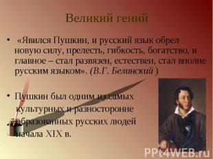 Великий гений «Явился Пушкин, и русский язык обрел новую силу, прелесть, гибкост