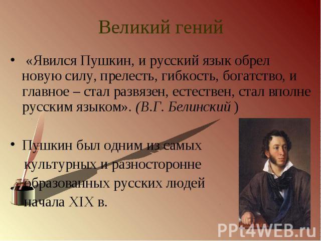 Великий гений «Явился Пушкин, и русский язык обрел новую силу, прелесть, гибкость, богатство, и главное – стал развязен, естествен, стал вполне русским языком». (В.Г. Белинский )Пушкин был одним из самых культурных и разносторонне образованных русск…