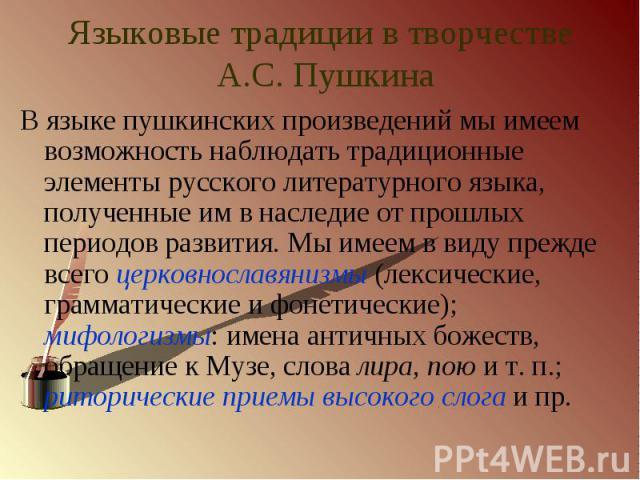 Языковые традиции в творчестве А.С. Пушкина В языке пушкинских произведений мы имеем возможность наблюдать традиционные элементы русского литературного языка, полученные им в наследие от прошлых периодов развития. Мы имеем в виду прежде всего церков…