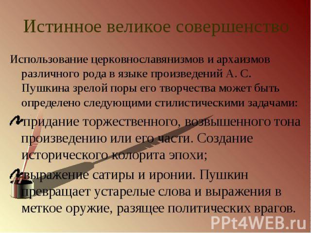Использование церковнославянизмов и архаизмов различного рода в языке произведений А. С. Пушкина зрелой поры его творчества может быть определено следующими стилистическими задачами:придание торжественного, возвышенного тона произведению или его час…