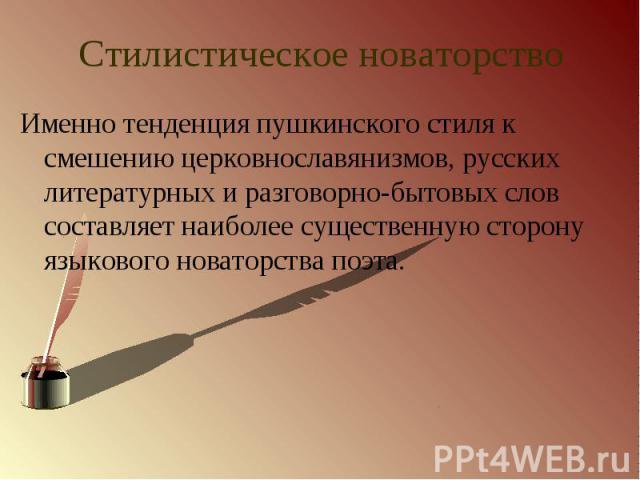 Стилистическое новаторство Именно тенденция пушкинского стиля к смешению церковнославянизмов, русских литературных и разговорно-бытовых слов составляет наиболее существенную сторону языкового новаторства поэта.