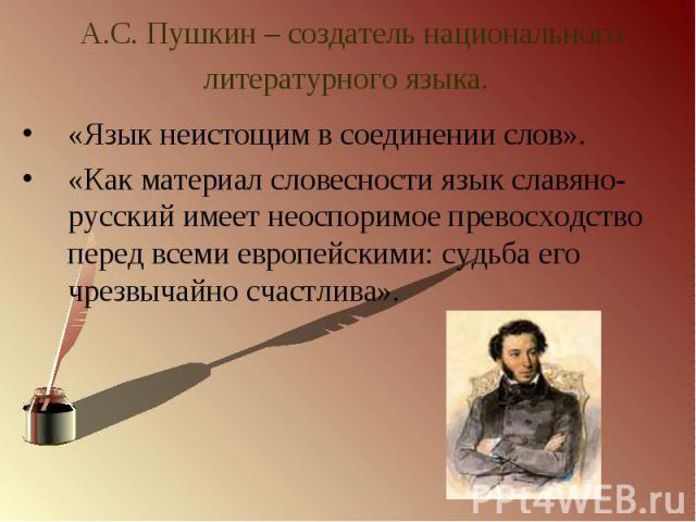 А.С. Пушкин – создатель национального литературного языка. «Язык неистощим в соединении слов».«Как материал словесности язык славяно-русский имеет неоспоримое превосходство перед всеми европейскими: судьба его чрезвычайно счастлива».
