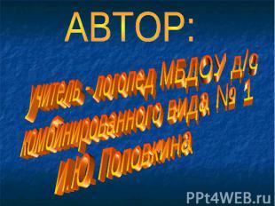 АВТОР: учитель - логопед МБДОУ д/скомбинированного вида № 1И.Ю. Поповкина