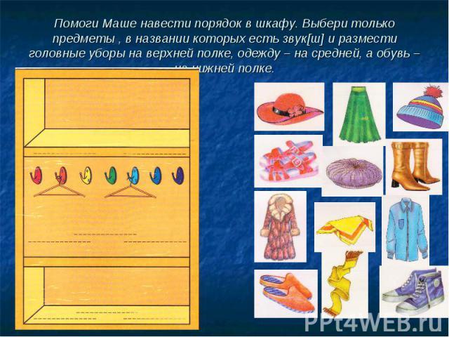 Помоги Маше навести порядок в шкафу. Выбери только предметы , в названии которых есть звук[ш] и размести головные уборы на верхней полке, одежду – на средней, а обувь – на нижней полке.