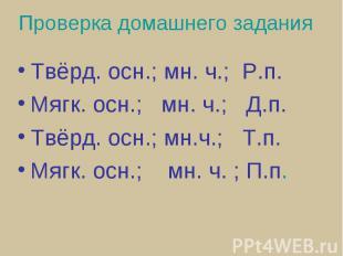 Проверка домашнего задания Твёрд. осн.; мн. ч.; Р.п.Мягк. осн.; мн. ч.; Д.п.Твёр