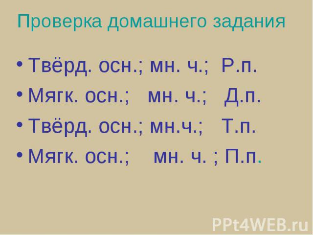 Проверка домашнего задания Твёрд. осн.; мн. ч.; Р.п.Мягк. осн.; мн. ч.; Д.п.Твёрд. осн.; мн.ч.; Т.п.Мягк. осн.; мн. ч. ; П.п.