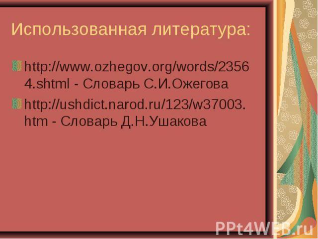 Использованная литература: http://www.ozhegov.org/words/23564.shtml - Словарь С.И.Ожеговаhttp://ushdict.narod.ru/123/w37003.htm - Словарь Д.Н.Ушакова
