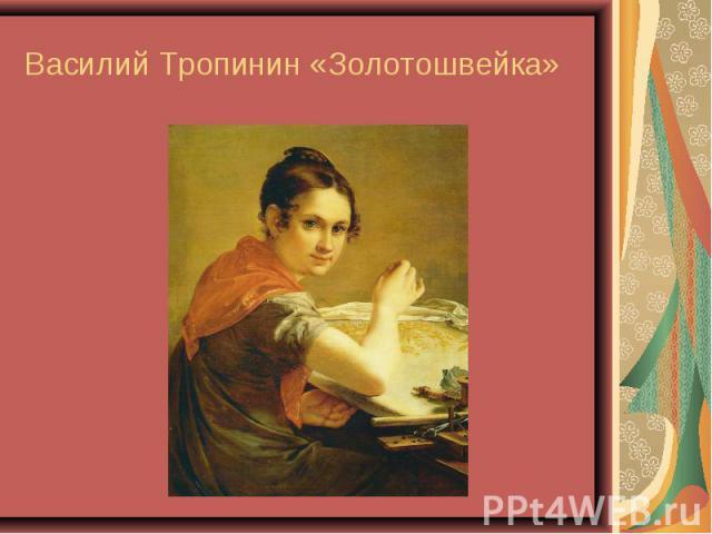 Василий Тропинин «Золотошвейка»