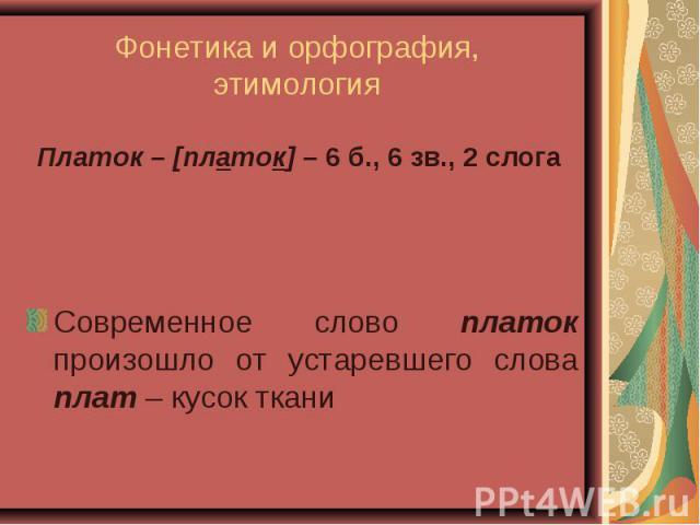 Фонетика и орфография, этимология Платок – [платок] – 6 б., 6 зв., 2 слога Современное слово платок произошло от устаревшего слова плат – кусок ткани