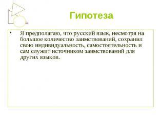 Гипотеза Я предполагаю, что русский язык, несмотря на большое количество заимств
