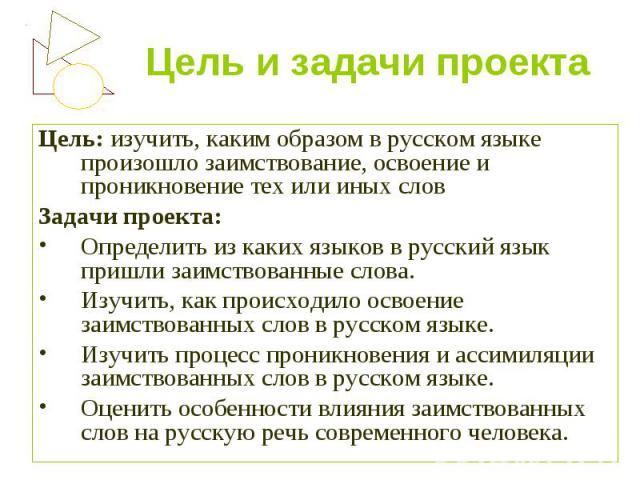 Цель и задачи проекта Цель: изучить, каким образом в русском языке произошло заимствование, освоение и проникновение тех или иных словЗадачи проекта:Определить из каких языков в русский язык пришли заимствованные слова. Изучить, как происходило осво…