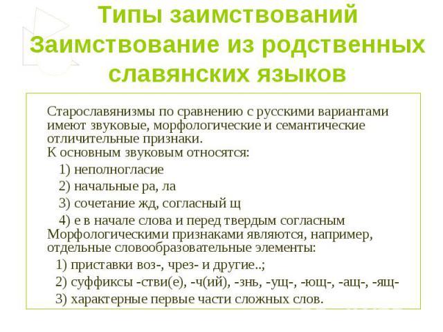 Типы заимствованийЗаимствование из родственных славянских языков Старославянизмы по сравнению с русскими вариантами имеют звуковые, морфологические и семантические отличительные признаки.К основным звуковым относятся: 1) неполногласие 2) начальные р…