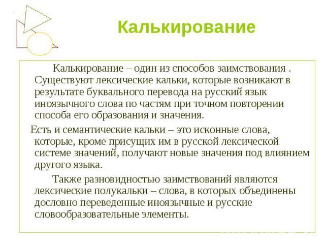 Калькирование – один из способов заимствования . Существуют лексические кальки, которые возникают в результате буквального перевода на русский язык иноязычного слова по частям при точном повторении способа его образования и значения.  Есть и сем…