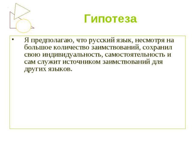 Гипотеза Я предполагаю, что русский язык, несмотря на большое количество заимствований, сохранил свою индивидуальность, самостоятельность и сам служит источником заимствований для других языков.