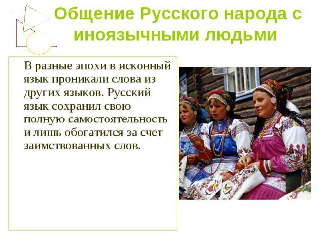 Общение Русского народа с иноязычными людьми В разные эпохи в исконный язык проникали слова из других языков. Русский язык сохранил свою полную самостоятельность и лишь обогатился за счет заимствованных слов.