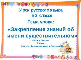 Урок русского языкав 3 классе Тема урока:«Закрепление знаний об имени существите