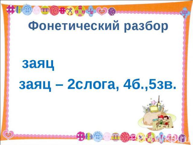 Фонетический разбор заяцзаяц – 2слога, 4б.,5зв.