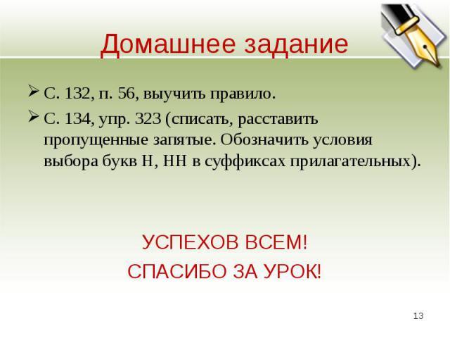 С. 132, п. 56, выучить правило.С. 134, упр. 323 (списать, расставить пропущенные запятые. Обозначить условия выбора букв Н, НН в суффиксах прилагательных).УСПЕХОВ ВСЕМ!СПАСИБО ЗА УРОК!
