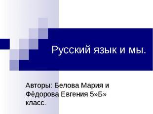 Русский язык и мы Авторы: Белова Мария и Фёдорова Евгения 5»Б» класс.