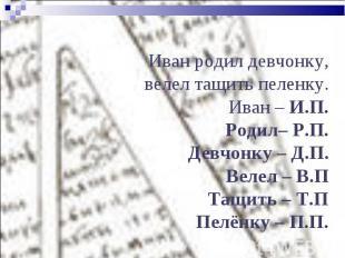 Иван родил девчонку, велел тащить пеленку.Иван – И.П.Родил– Р.П.Девчонку – Д.П.В