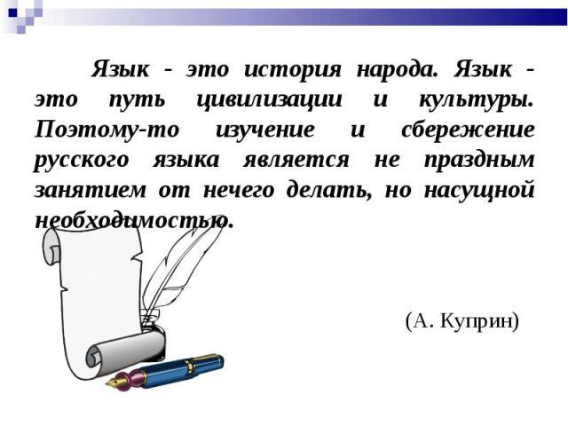 Язык - это история народа. Язык - это путь цивилизации и культуры. Поэтому-то изучение и сбережение русского языка является не праздным занятием от нечего делать, но насущной необходимостью.