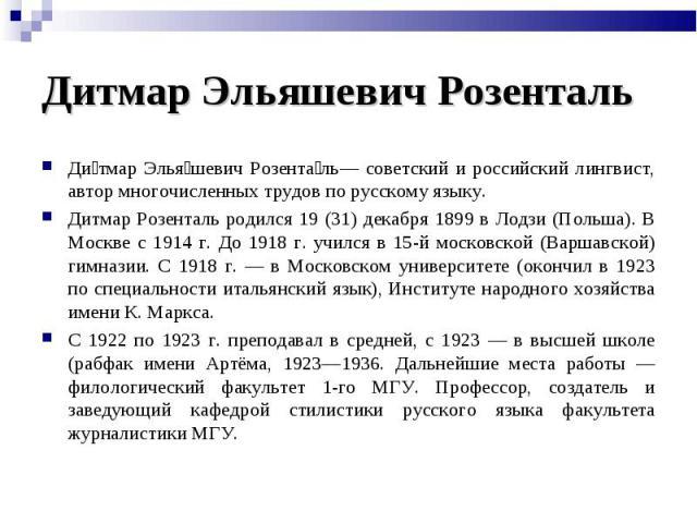 Дитмар Эльяшевич Розенталь— советский и российский лингвист, автор многочисленных трудов по русскому языку.Дитмар Розенталь родился 19 (31) декабря 1899 в Лодзи (Польша). В Москве с 1914 г. До 1918 г. учился в 15-й московской (Варшавской) гимназии. …