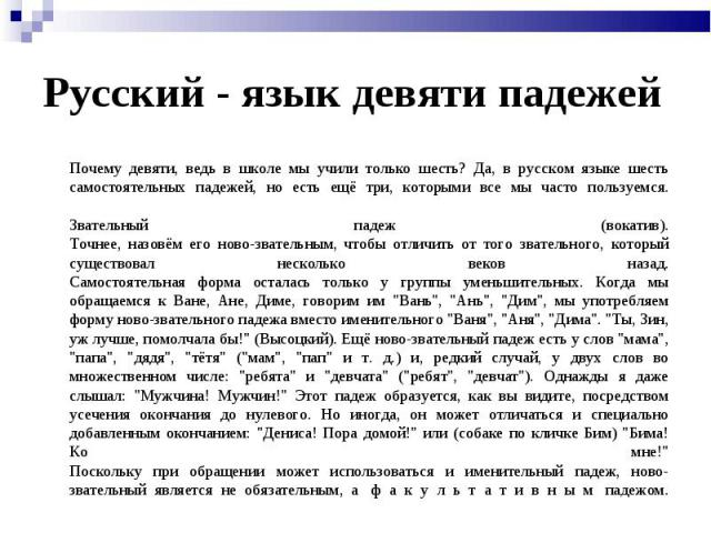 Почему девяти, ведь в школе мы учили только шесть? Да, в русском языке шесть самостоятельных падежей, но есть ещё три, которыми все мы часто пользуемся.Звательный падеж (вокатив).Точнее, назовём его ново-звательным, чтобы отличить от того звательног…