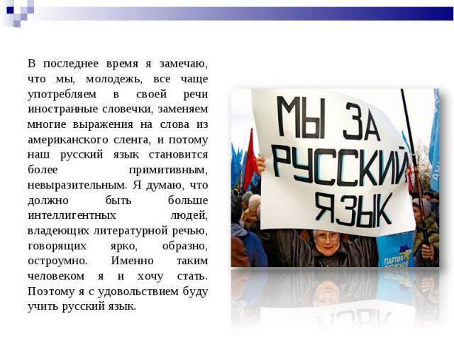 В последнее время я замечаю, что мы, молодежь, все чаще употребляем в своей речи иностранные словечки, заменяем многие выражения на слова из американского сленга, и потому наш русский язык становится более примитивным, невыразительным. Я думаю, что …