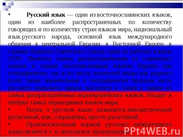 Русский язык— один извосточнославянских языков, один из наиболее распространенных по количеству говорящих и по количеству странязыков мира,национальный языкрусского народа, основной язык международного общения в центральной Евразии, в Восточной…
