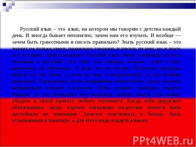 Русский язык – этоязык, на котором мы говорим с детства каждый день. И иногда бывает непонятно, зачем нам его изучать. И вообще — зачем быть грамотными и писать правильно? Знать русский язык – это значит не только уметь правильно говорить и …