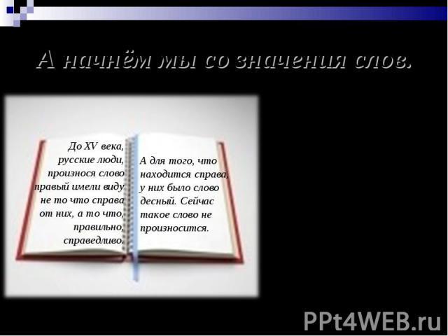 А начнём мы со значения слов. До XV века, русские люди, произнося слово правый имели виду не то что справа от них, а то что, правильно, справедливо. А для того, что находится справа, у них было слово десный. Сейчас такое слово не произносится. Собир…