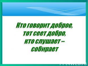 Кто говорит доброе, тот сеет добро, кто слушает – собирает